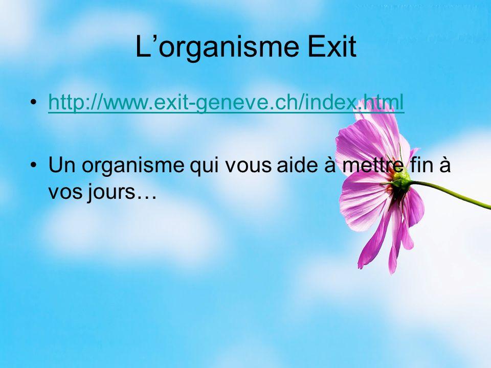 L'organisme Exit http://www.exit-geneve.ch/index.html Un organisme qui vous aide à mettre fin à vos jours…