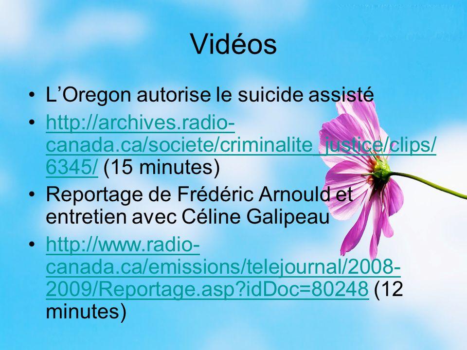 Vidéos L'Oregon autorise le suicide assisté http://archives.radio- canada.ca/societe/criminalite_justice/clips/ 6345/ (15 minutes)http://archives.radio- canada.ca/societe/criminalite_justice/clips/ 6345/ Reportage de Frédéric Arnould et entretien avec Céline Galipeau http://www.radio- canada.ca/emissions/telejournal/2008- 2009/Reportage.asp?idDoc=80248 (12 minutes)http://www.radio- canada.ca/emissions/telejournal/2008- 2009/Reportage.asp?idDoc=80248