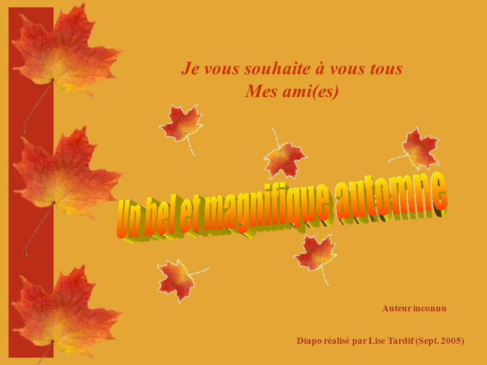 Je vous souhaite à vous tous Mes ami(es) Auteur inconnu Diapo réalisé par Lise Tardif (Sept. 2005)