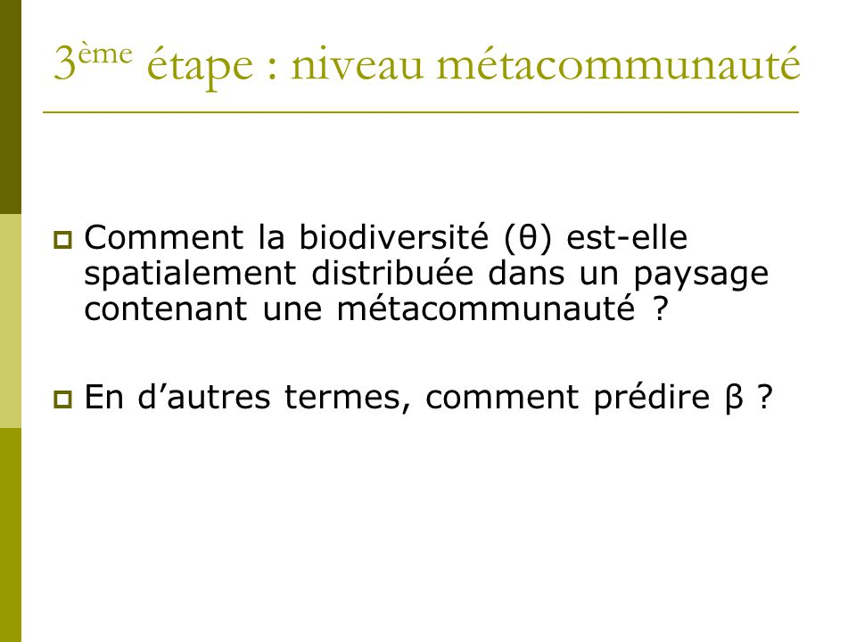 3 ème étape : niveau métacommunauté  Comment la biodiversité (θ) est-elle spatialement distribuée dans un paysage contenant une métacommunauté ?  En