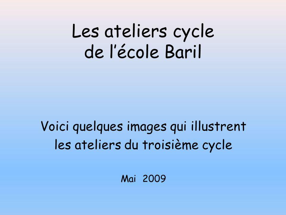 Les ateliers cycle de l'école Baril Voici quelques images qui illustrent les ateliers du troisième cycle Mai 2009