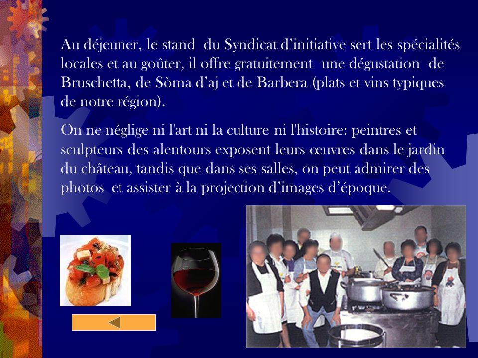 Au déjeuner, le stand du Syndicat d'initiative sert les spécialités locales et au goûter, il offre gratuitement une dégustation de Bruschetta, de Sòma d'aj et de Barbera (plats et vins typiques de notre région).