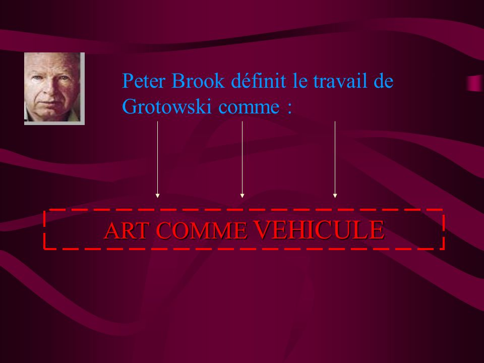 Peter Brook définit le travail de Grotowski comme : ART COMME COMME VEHICULE