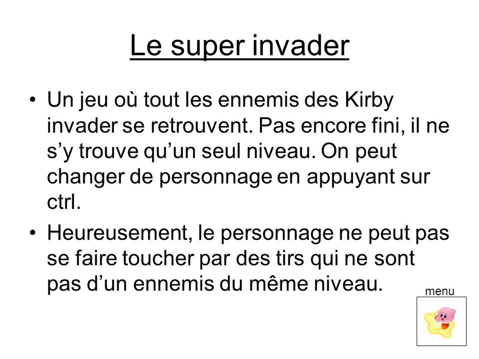 Le super invader Un jeu où tout les ennemis des Kirby invader se retrouvent. Pas encore fini, il ne s'y trouve qu'un seul niveau. On peut changer de p