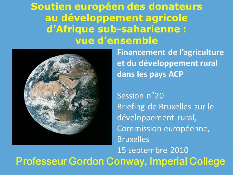 Soutien européen des donateurs au développement agricole d'Afrique sub-saharienne : vue d'ensemble Professeur Gordon Conway, Imperial College Financement de l'agriculture et du développement rural dans les pays ACP Session n°20 Briefing de Bruxelles sur le développement rural, Commission européenne, Bruxelles 15 septembre 2010
