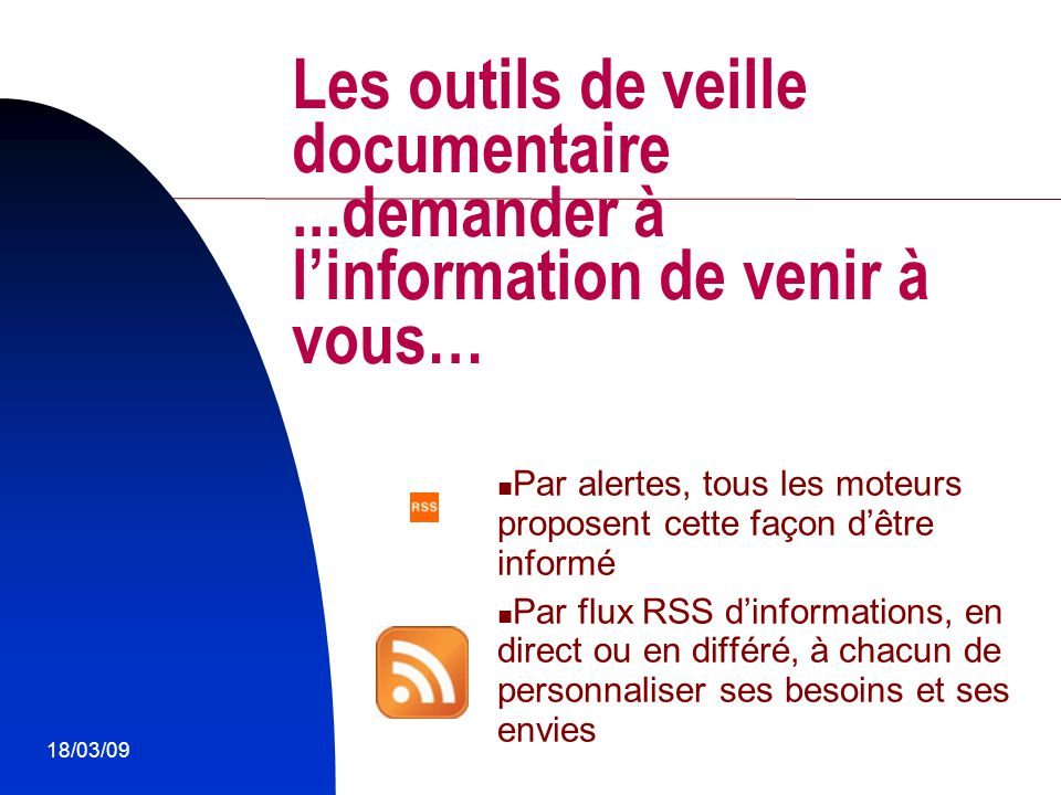 18/03/0910 Les outils de veille documentaire...demander à l'information de venir à vous… Par alertes, tous les moteurs proposent cette façon d'être in