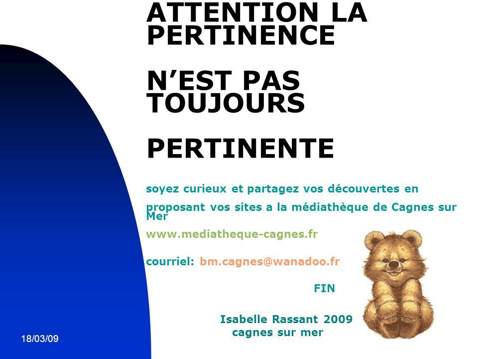 18/03/0913 ATTENTION LA PERTINENCE N'EST PAS TOUJOURS PERTINENTE soyez curieux et partagez vos découvertes en proposant vos sites a la médiathèque de Cagnes sur Mer www.mediatheque-cagnes.fr courriel: bm.cagnes@wanadoo.fr FIN Isabelle Rassant 2009 cagnes sur mer