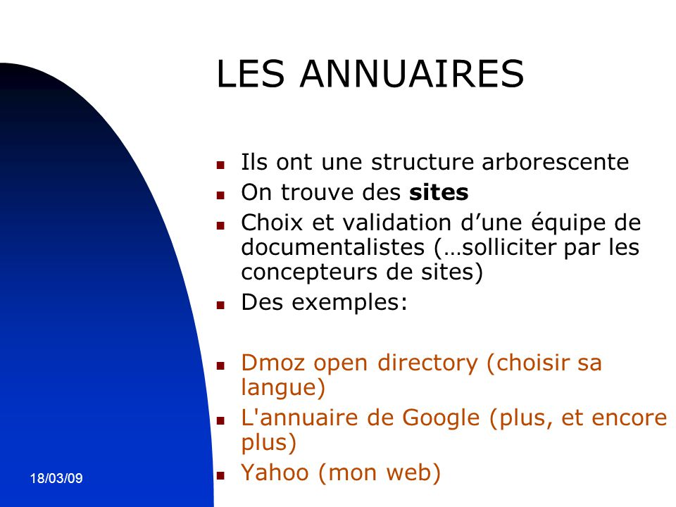 18/03/095 LES ANNUAIRES Ils ont une structure arborescente On trouve des sites Choix et validation d'une équipe de documentalistes (…solliciter par les concepteurs de sites) Des exemples: Dmoz open directory (choisir sa langue) L annuaire de Google (plus, et encore plus) Yahoo (mon web)