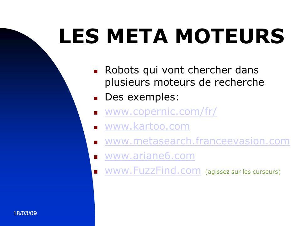 18/03/097 LES META MOTEURS Robots qui vont chercher dans plusieurs moteurs de recherche Des exemples: www.copernic.com/fr/ www.kartoo.com www.metasearch.franceevasion.com www.ariane6.com www.FuzzFind.com (agissez sur les curseurs) www.FuzzFind.com