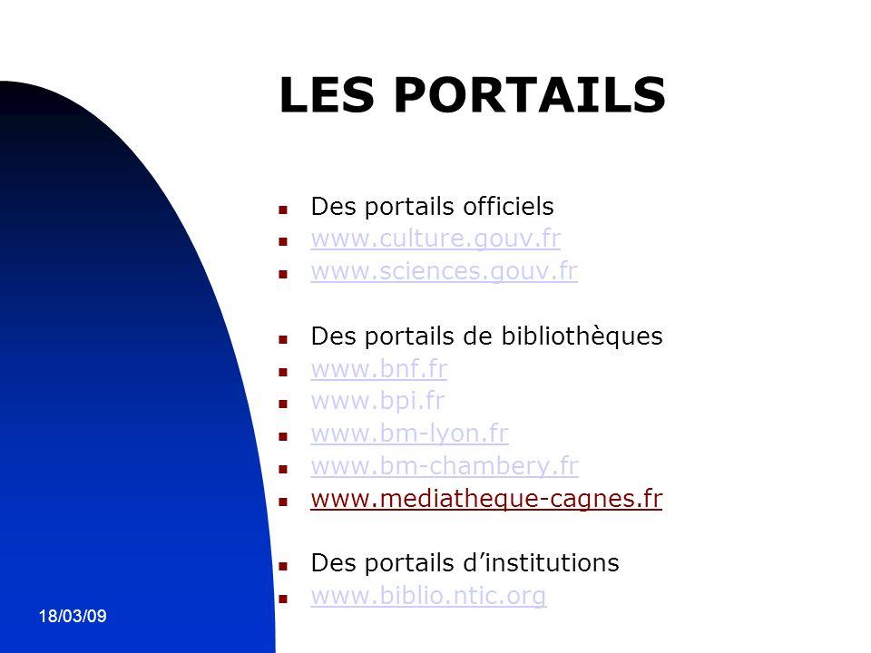 18/03/098 LES PORTAILS Des portails officiels www.culture.gouv.fr www.sciences.gouv.fr Des portails de bibliothèques www.bnf.fr www.bpi.fr www.bm-lyon.fr www.bm-chambery.fr www.mediatheque-cagnes.fr Des portails d'institutions www.biblio.ntic.org