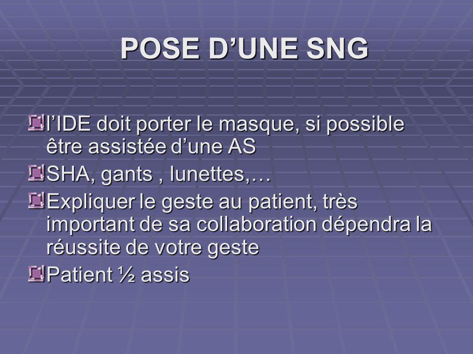POSE D'UNE SNG l'IDE doit porter le masque, si possible être assistée d'une AS SHA, gants, lunettes,… Expliquer le geste au patient, très important de