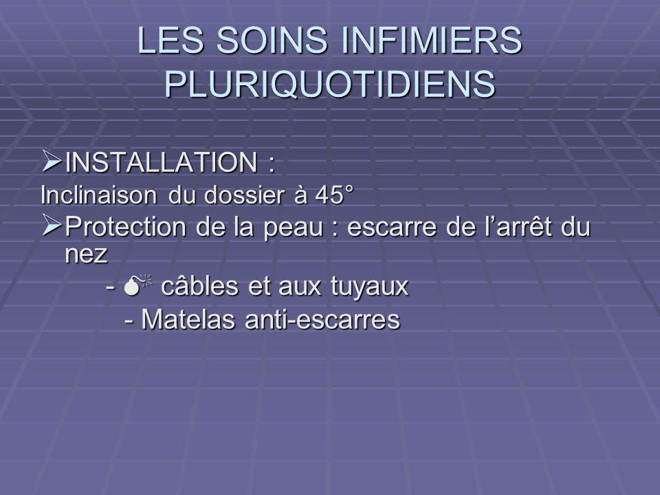 LES SOINS INFIMIERS PLURIQUOTIDIENS  INSTALLATION : Inclinaison du dossier à 45°  Protection de la peau : escarre de l'arrêt du nez -  câbles et au