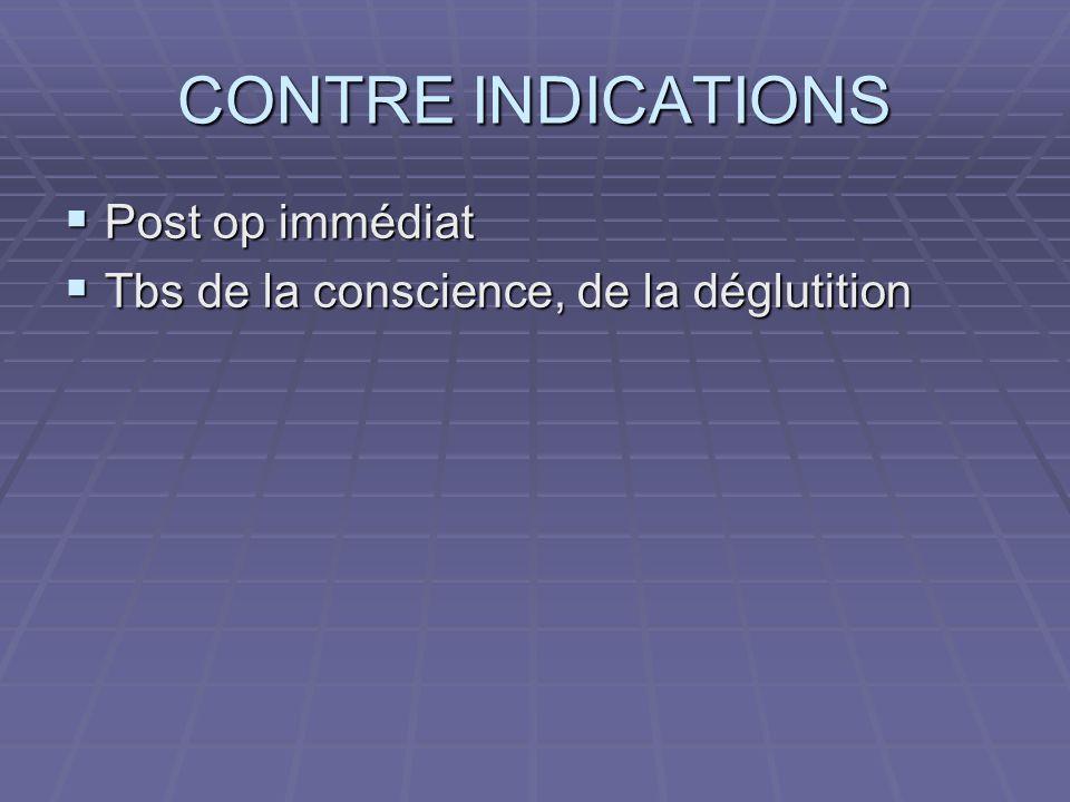 CONTRE INDICATIONS  Post op immédiat  Tbs de la conscience, de la déglutition