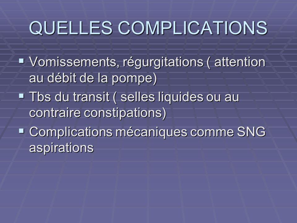 QUELLES COMPLICATIONS  Vomissements, régurgitations ( attention au débit de la pompe)  Tbs du transit ( selles liquides ou au contraire constipation