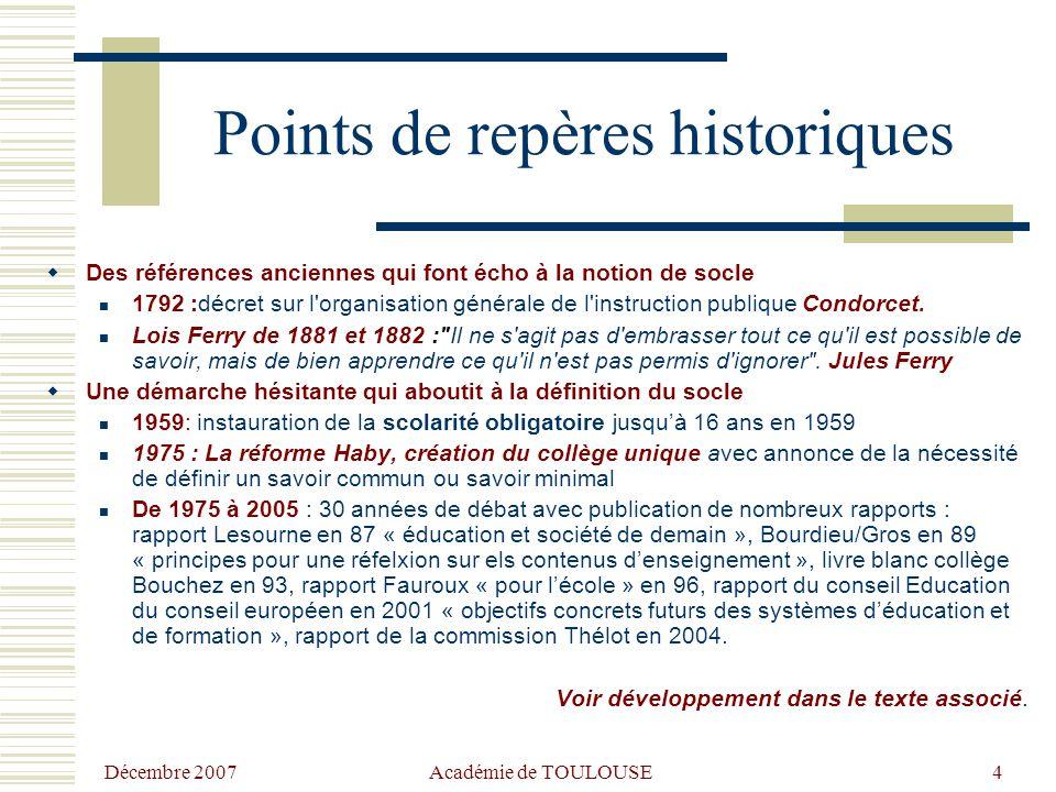 Décembre 2007 Académie de TOULOUSE4 Points de repères historiques  Des références anciennes qui font écho à la notion de socle 1792 :décret sur l organisation générale de l instruction publique Condorcet.