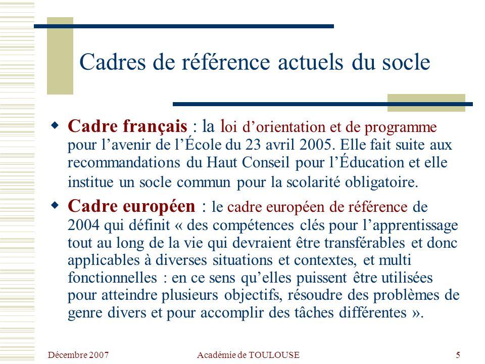 Décembre 2007 Académie de TOULOUSE5 Cadres de référence actuels du socle  Cadre français : la l oi d'orientation et de programme pour l'avenir de l'École du 23 avril 2005.