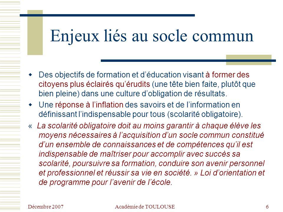 Décembre 2007 Académie de TOULOUSE6 Enjeux liés au socle commun  Des objectifs de formation et d'éducation visant à former des citoyens plus éclairés qu'érudits (une tête bien faite, plutôt que bien pleine) dans une culture d'obligation de résultats.