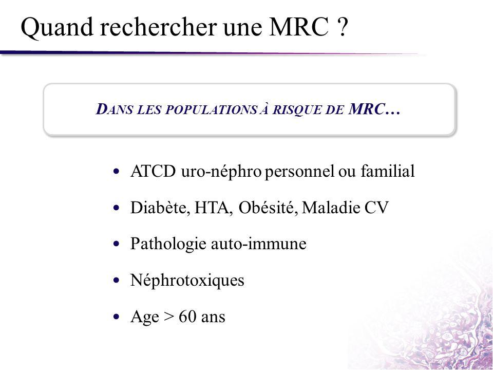 Quand rechercher une MRC ? ATCD uro-néphro personnel ou familial Diabète, HTA, Obésité, Maladie CV Pathologie auto-immune Néphrotoxiques Age > 60 ans