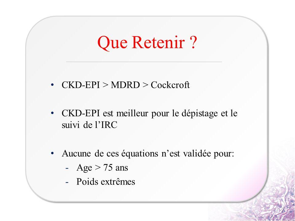 CKD-EPI > MDRD > Cockcroft CKD-EPI est meilleur pour le dépistage et le suivi de l'IRC Aucune de ces équations n'est validée pour: -Age > 75 ans -Poid