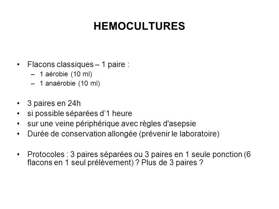 HEMOCULTURES Flacons classiques – 1 paire : –1 aérobie (10 ml) –1 anaérobie (10 ml) 3 paires en 24h si possible séparées d'1 heure sur une veine périp