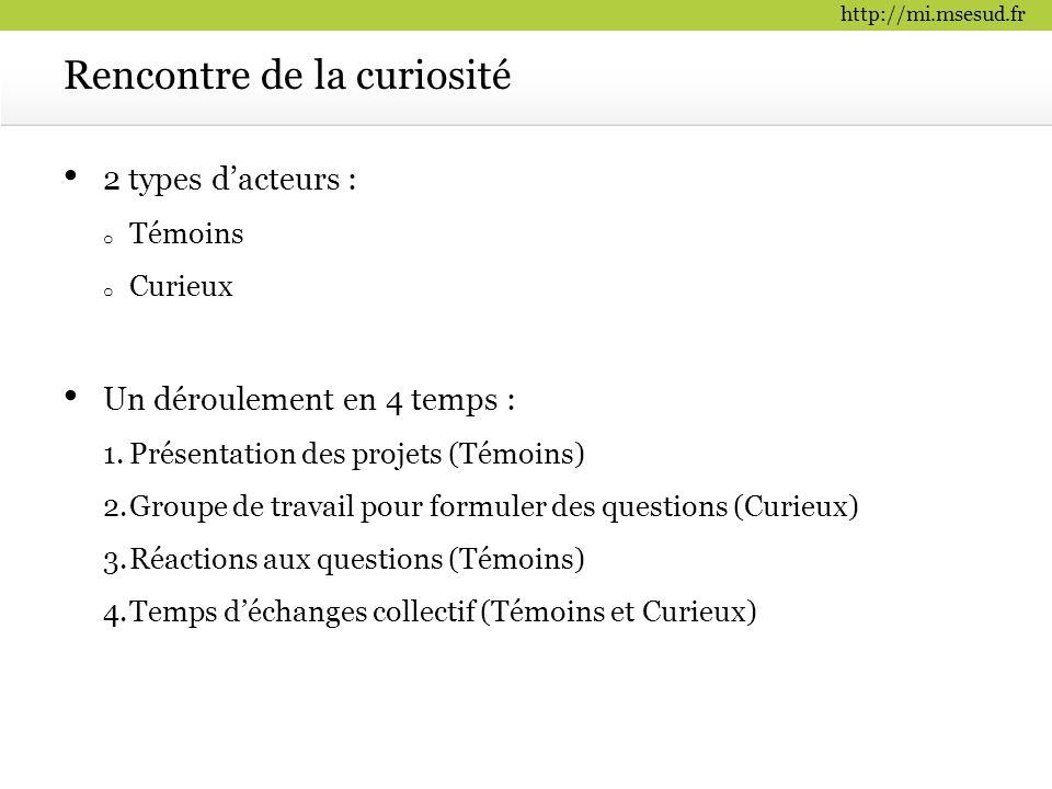 http://mi.msesud.fr Rencontre de la curiosité 2 types d'acteurs : o Témoins o Curieux Un déroulement en 4 temps : 1.Présentation des projets (Témoins)