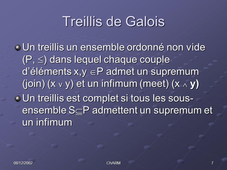 708/12/2002ChARM Treillis de Galois Un treillis un ensemble ordonné non vide (P,  ) dans lequel chaque couple d'éléments x,y  P admet un supremum (join) (x v y) et un infimum (meet) (x  y) Un treillis est complet si tous les sous- ensemble S  P admettent un supremum et un infimum
