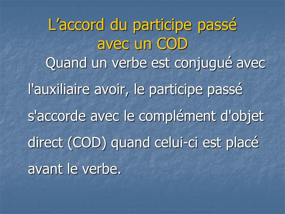 L'accord du participe passé avec un COD Quand un verbe est conjugué avec l'auxiliaire avoir, le participe passé s'accorde avec le complément d'objet d
