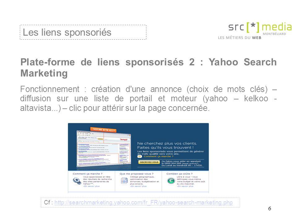 6 Plate-forme de liens sponsorisés 2 : Yahoo Search Marketing Fonctionnement : création d une annonce (choix de mots clés) – diffusion sur une liste de portail et moteur (yahoo – kelkoo - altavista...) – clic pour attérir sur la page concernée.