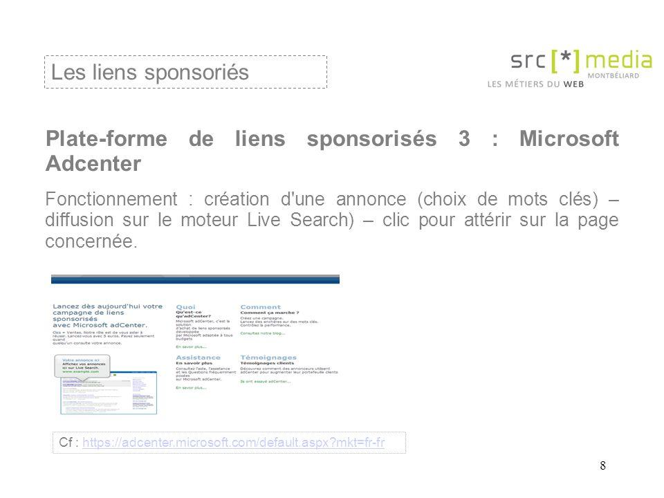 8 Plate-forme de liens sponsorisés 3 : Microsoft Adcenter Fonctionnement : création d une annonce (choix de mots clés) – diffusion sur le moteur Live Search) – clic pour attérir sur la page concernée.