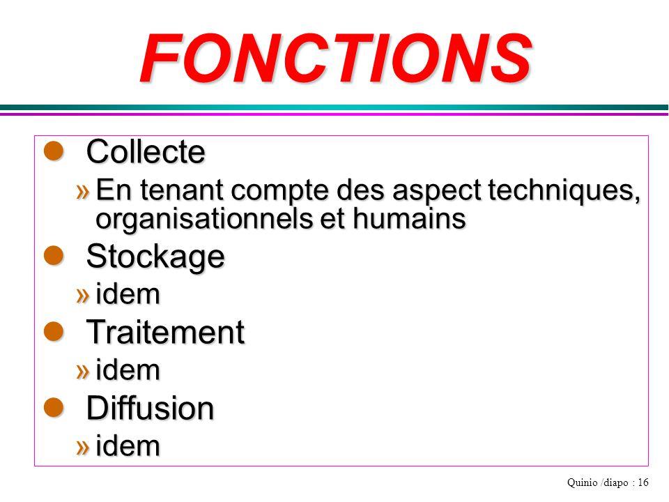 Quinio /diapo : 16 FONCTIONS lCollecte »En tenant compte des aspect techniques, organisationnels et humains lStockage »idem lTraitement »idem lDiffusi
