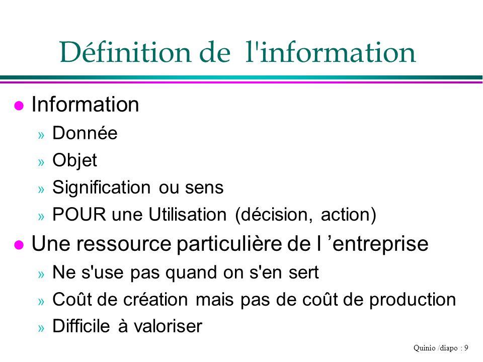 Quinio /diapo : 9 Définition de l'information l Information » Donnée » Objet » Signification ou sens » POUR une Utilisation (décision, action) l Une r