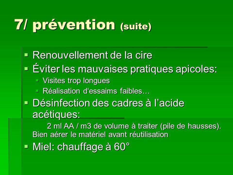 7/ prévention (suite)  Renouvellement de la cire  Éviter les mauvaises pratiques apicoles:  Visites trop longues  Réalisation d'essaims faibles… 