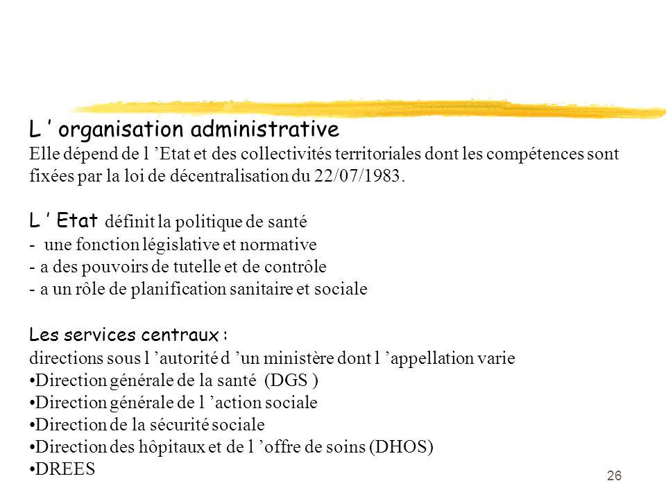 26 L ' organisation administrative Elle dépend de l 'Etat et des collectivités territoriales dont les compétences sont fixées par la loi de décentrali