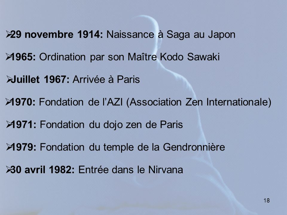 18  29 novembre 1914: Naissance à Saga au Japon  Juillet 1967: Arrivée à Paris  1970: Fondation de l'AZI (Association Zen Internationale)  1971: Fondation du dojo zen de Paris  1979: Fondation du temple de la Gendronnière  30 avril 1982: Entrée dans le Nirvana  1965: Ordination par son Maître Kodo Sawaki