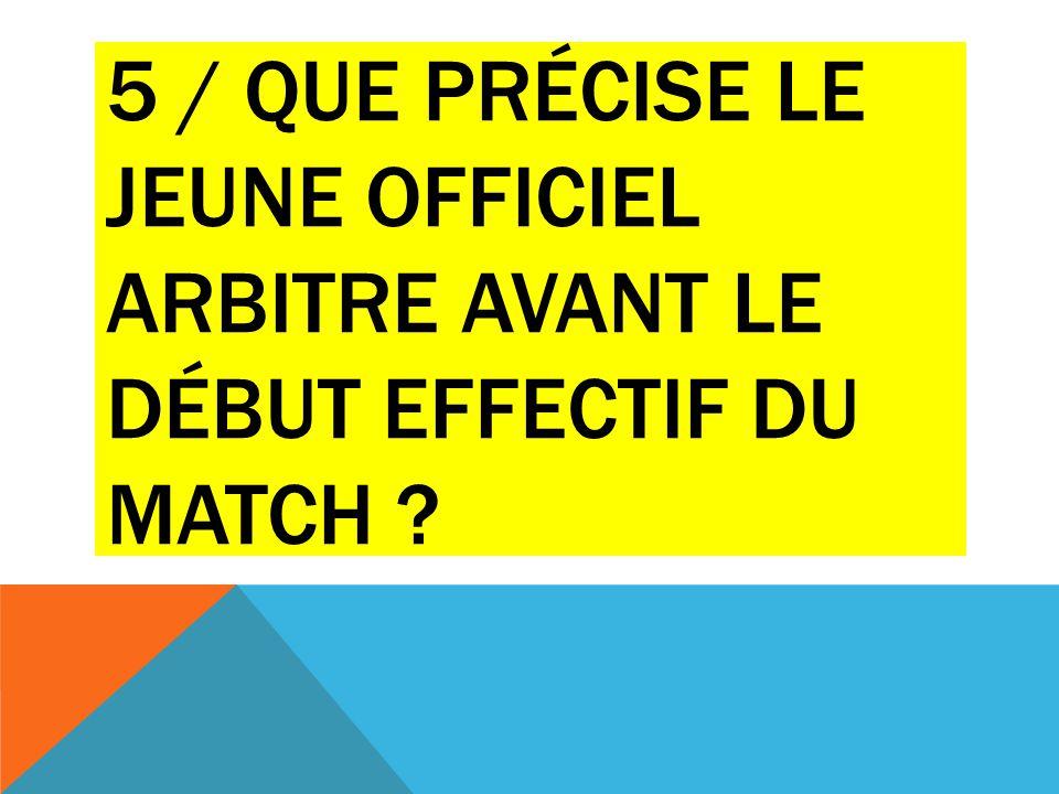5 / QUE PRÉCISE LE JEUNE OFFICIEL ARBITRE AVANT LE DÉBUT EFFECTIF DU MATCH ?
