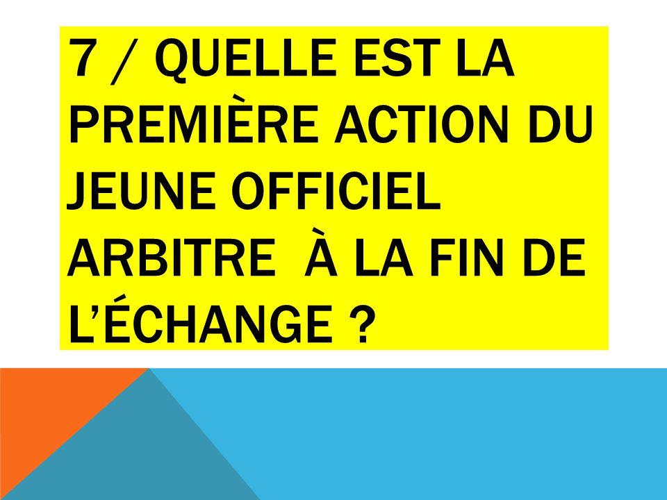 7 / QUELLE EST LA PREMIÈRE ACTION DU JEUNE OFFICIEL ARBITRE À LA FIN DE L'ÉCHANGE ?