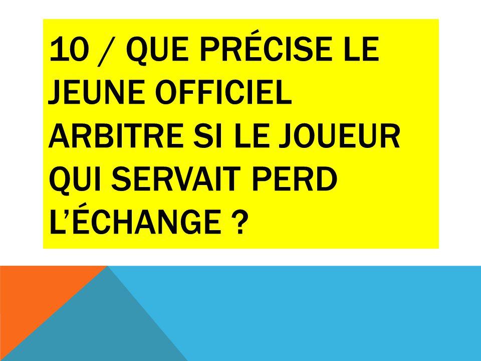 10 / QUE PRÉCISE LE JEUNE OFFICIEL ARBITRE SI LE JOUEUR QUI SERVAIT PERD L'ÉCHANGE ?