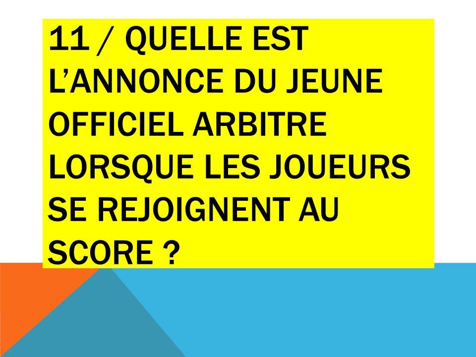11 / QUELLE EST L'ANNONCE DU JEUNE OFFICIEL ARBITRE LORSQUE LES JOUEURS SE REJOIGNENT AU SCORE ?