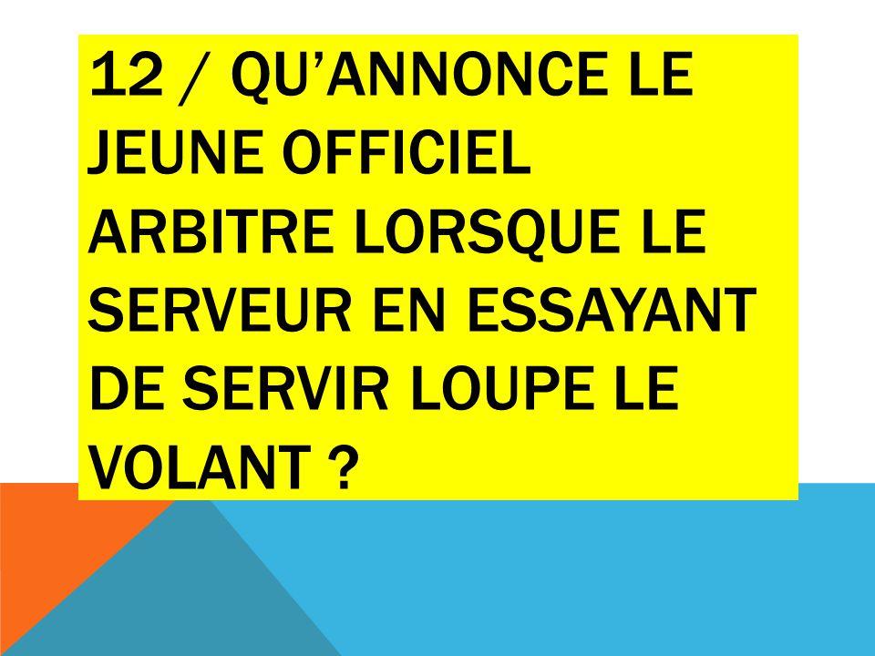 12 / QU'ANNONCE LE JEUNE OFFICIEL ARBITRE LORSQUE LE SERVEUR EN ESSAYANT DE SERVIR LOUPE LE VOLANT ?