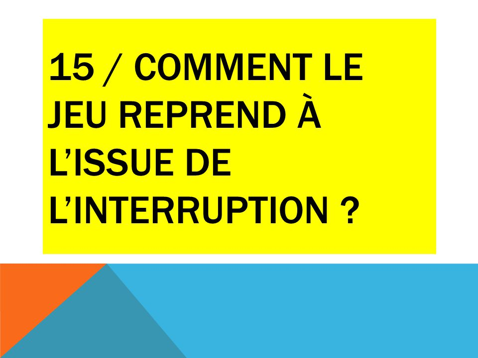 15 / COMMENT LE JEU REPREND À L'ISSUE DE L'INTERRUPTION ?