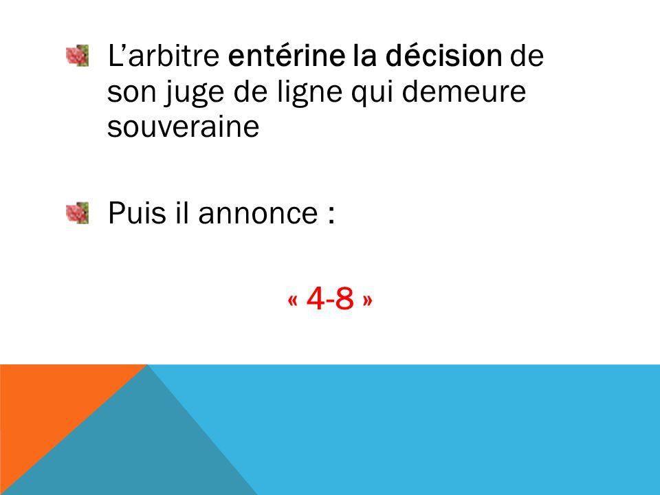 L'arbitre entérine la décision de son juge de ligne qui demeure souveraine Puis il annonce : « 4-8 »