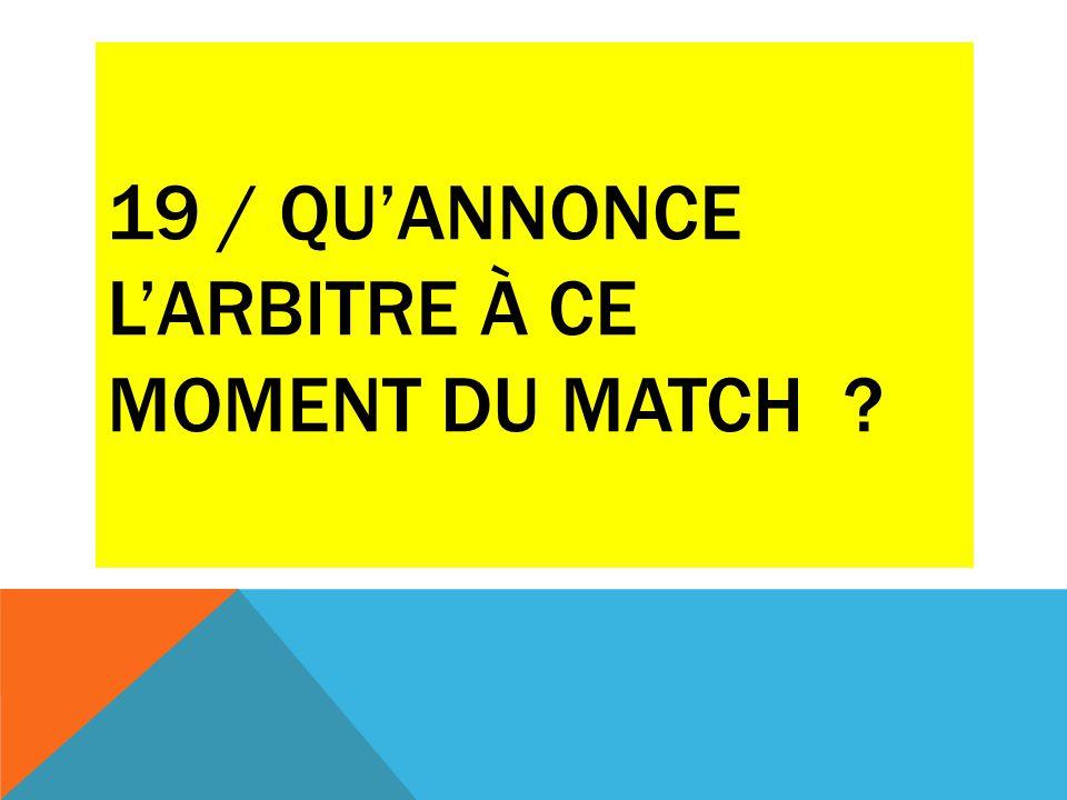 19 / QU'ANNONCE L'ARBITRE À CE MOMENT DU MATCH ?