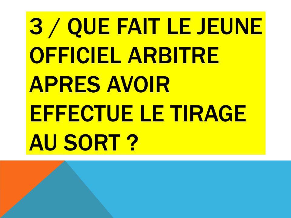 3 / QUE FAIT LE JEUNE OFFICIEL ARBITRE APRES AVOIR EFFECTUE LE TIRAGE AU SORT ?