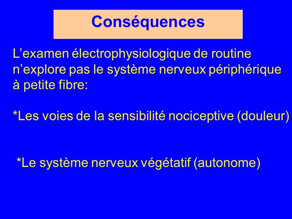 Conséquences L'examen électrophysiologique de routine n'explore pas le système nerveux périphérique à petite fibre: *Les voies de la sensibilité nociceptive (douleur) *Le système nerveux végétatif (autonome)
