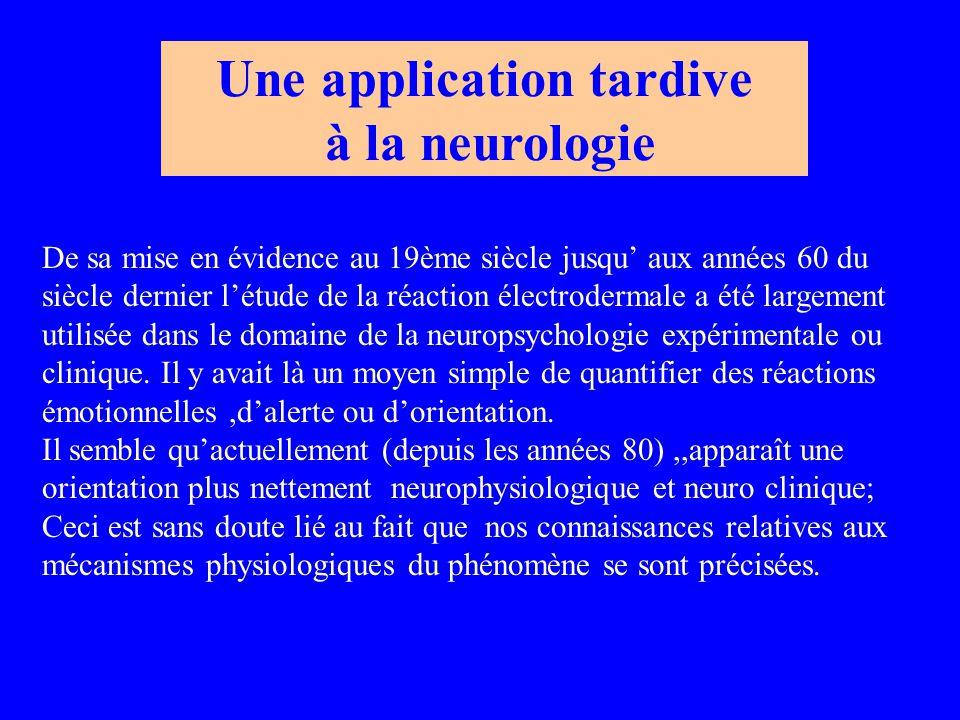 Une application tardive à la neurologie De sa mise en évidence au 19ème siècle jusqu' aux années 60 du siècle dernier l'étude de la réaction électrodermale a été largement utilisée dans le domaine de la neuropsychologie expérimentale ou clinique.