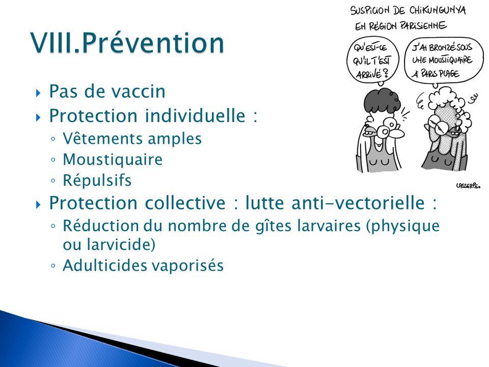  Pas de vaccin  Protection individuelle : ◦ Vêtements amples ◦ Moustiquaire ◦ Répulsifs  Protection collective : lutte anti-vectorielle : ◦ Réducti