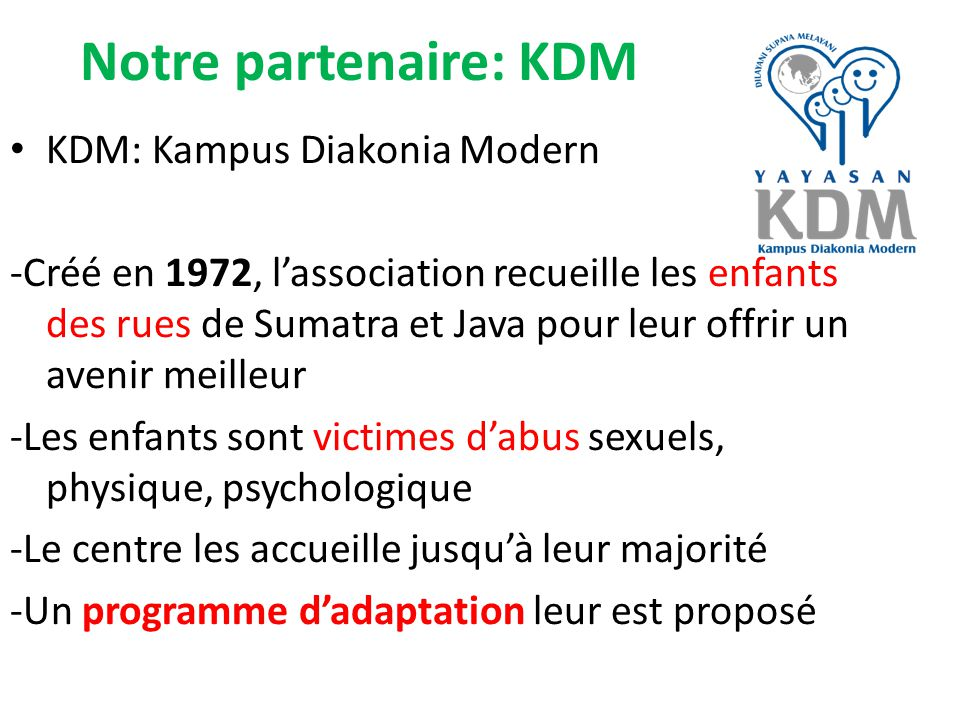 Notre partenaire: KDM KDM: Kampus Diakonia Modern -Créé en 1972, l'association recueille les enfants des rues de Sumatra et Java pour leur offrir un avenir meilleur -Les enfants sont victimes d'abus sexuels, physique, psychologique -Le centre les accueille jusqu'à leur majorité -Un programme d'adaptation leur est proposé