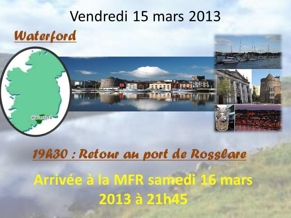 Vendredi 15 mars 2013 Waterford 19h30 : Retour au port de Rosslare Arrivée à la MFR samedi 16 mars 2013 à 21h45