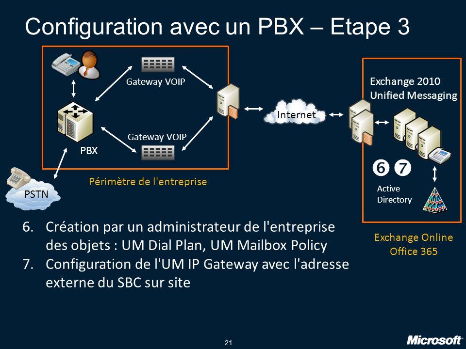 21 Configuration avec un PBX – Etape 3 PBX PSTN Gateway VOIP Exchange 2010 Unified Messaging Internet Active Directory Périmètre de l entreprise Exchange Online Office 365 6.Création par un administrateur de l entreprise des objets : UM Dial Plan, UM Mailbox Policy 7.Configuration de l UM IP Gateway avec l adresse externe du SBC sur site 