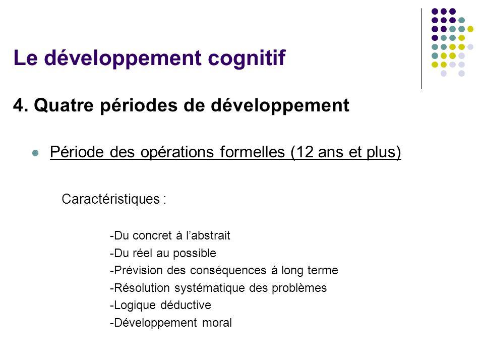 4. Quatre périodes de développement Période des opérations formelles (12 ans et plus) Caractéristiques : -Du concret à l'abstrait -Du réel au possible